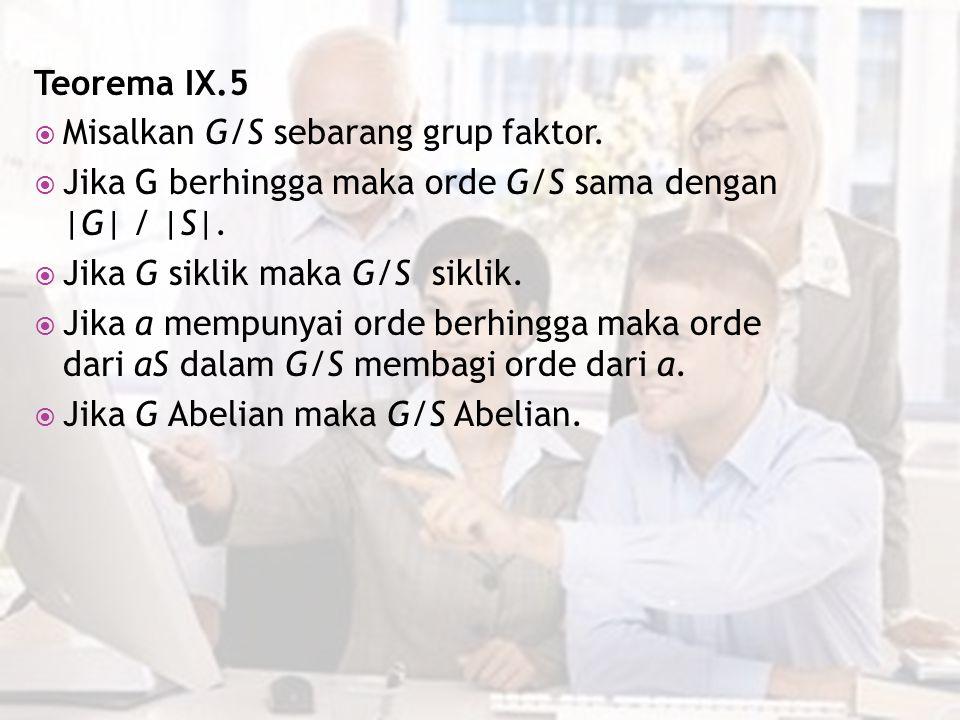 Teorema IX.5  Misalkan G/S sebarang grup faktor.  Jika G berhingga maka orde G/S sama dengan |G| / |S|.  Jika G siklik maka G/S siklik.  Jika a me
