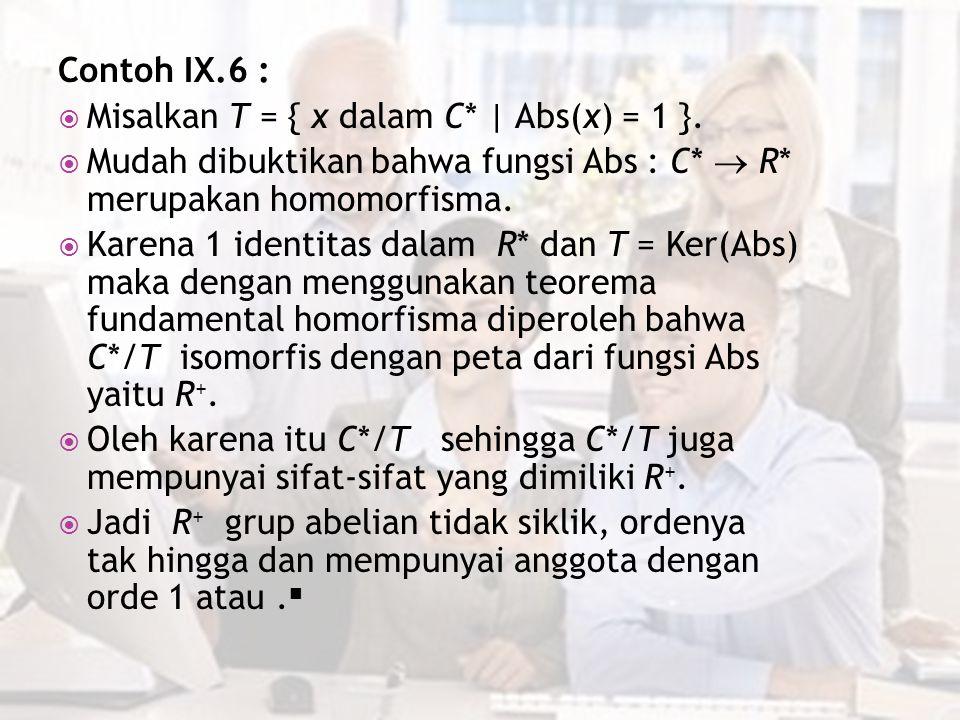Contoh IX.6 :  Misalkan T = { x dalam C* | Abs(x) = 1 }.  Mudah dibuktikan bahwa fungsi Abs : C*  R* merupakan homomorfisma.  Karena 1 identitas d