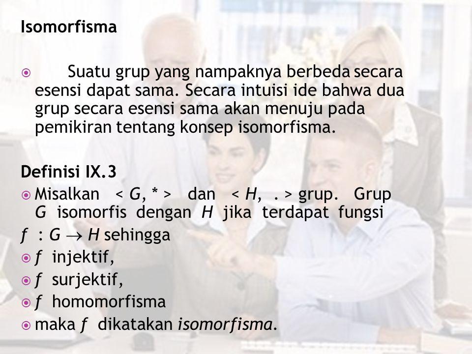 Isomorfisma  Suatu grup yang nampaknya berbeda secara esensi dapat sama. Secara intuisi ide bahwa dua grup secara esensi sama akan menuju pada pemiki