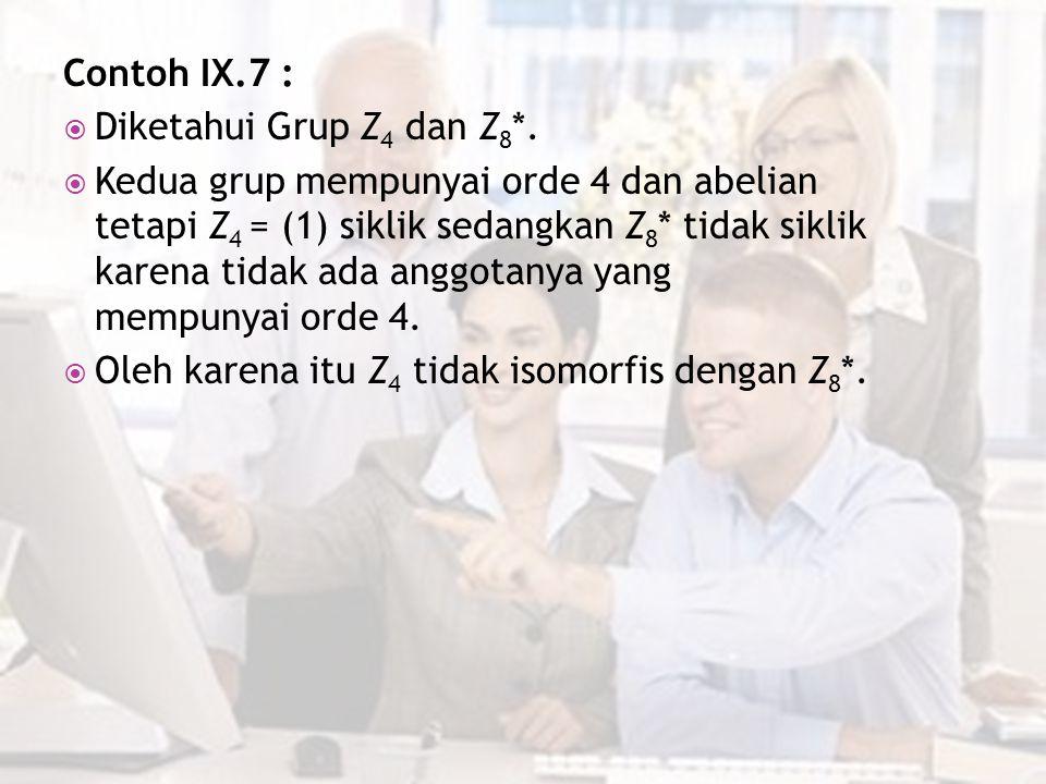 Contoh IX.7 :  Diketahui Grup Z 4 dan Z 8 *.  Kedua grup mempunyai orde 4 dan abelian tetapi Z 4 = (1) siklik sedangkan Z 8 * tidak siklik karena ti