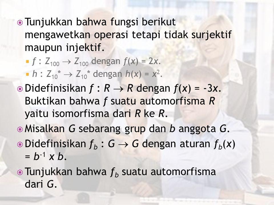  Tunjukkan bahwa fungsi berikut mengawetkan operasi tetapi tidak surjektif maupun injektif.  f : Z 100  Z 100 dengan f(x) = 2x.  h : Z 10 *  Z 10
