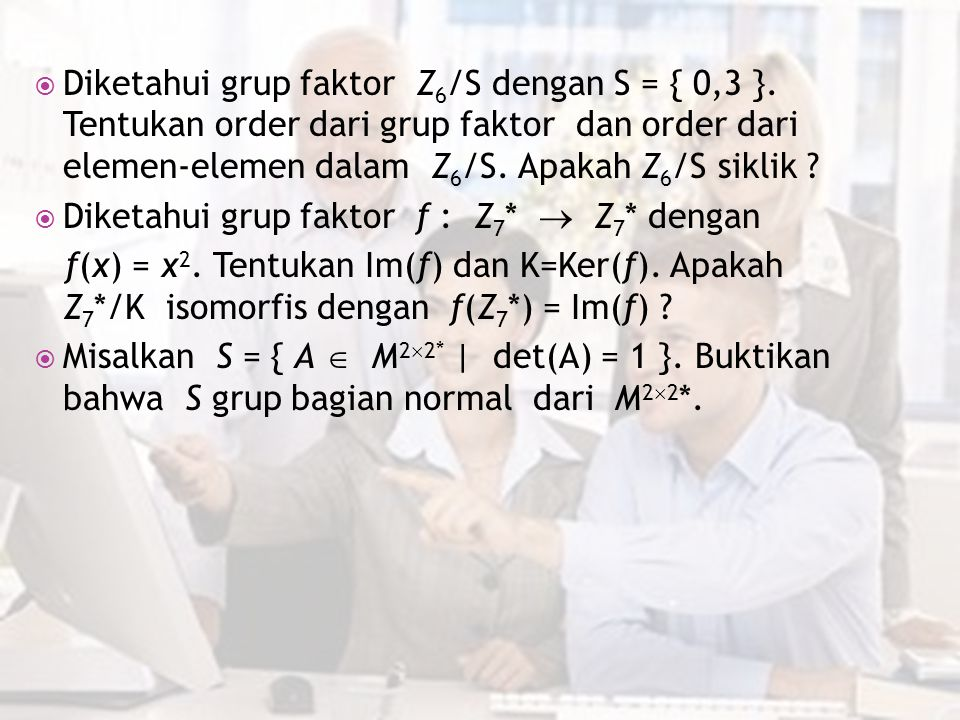  Diketahui grup faktor Z 6 /S dengan S = { 0,3 }. Tentukan order dari grup faktor dan order dari elemen-elemen dalam Z 6 /S. Apakah Z 6 /S siklik ? 