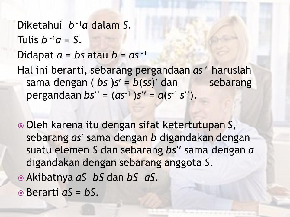 Diketahui b –1 a dalam S. Tulis b –1 a = S. Didapat a = bs atau b = as –1 Hal ini berarti, sebarang pergandaan as haruslah sama dengan ( bs )s = b(ss)