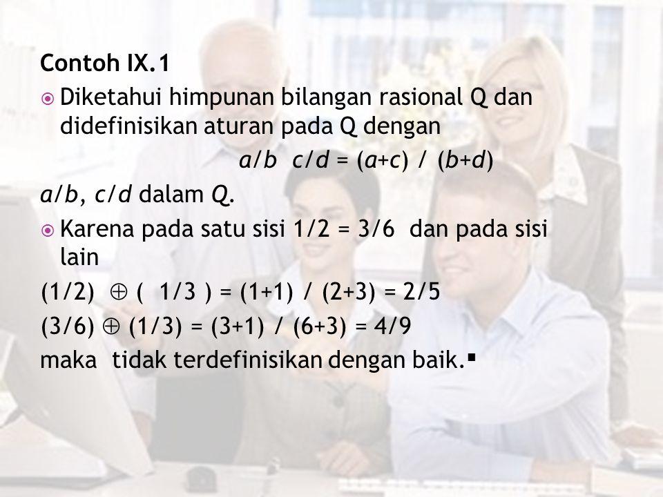 Contoh IX.1  Diketahui himpunan bilangan rasional Q dan didefinisikan aturan pada Q dengan a/b c/d = (a+c) / (b+d) a/b, c/d dalam Q.  Karena pada sa