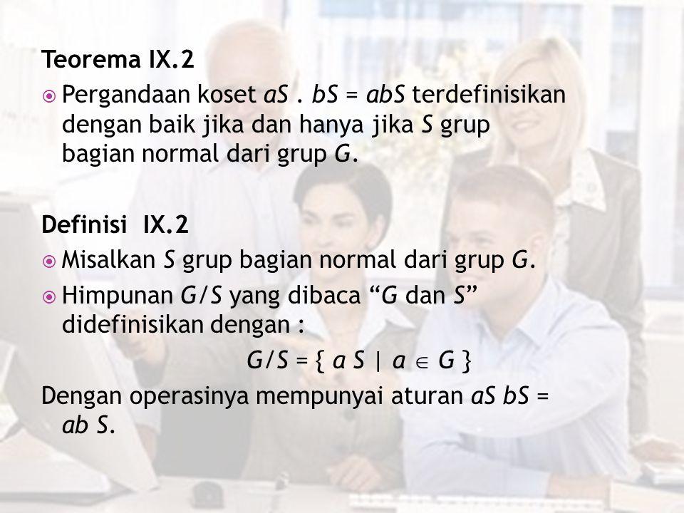 Teorema IX.2  Pergandaan koset aS. bS = abS terdefinisikan dengan baik jika dan hanya jika S grup bagian normal dari grup G. Definisi IX.2  Misalkan