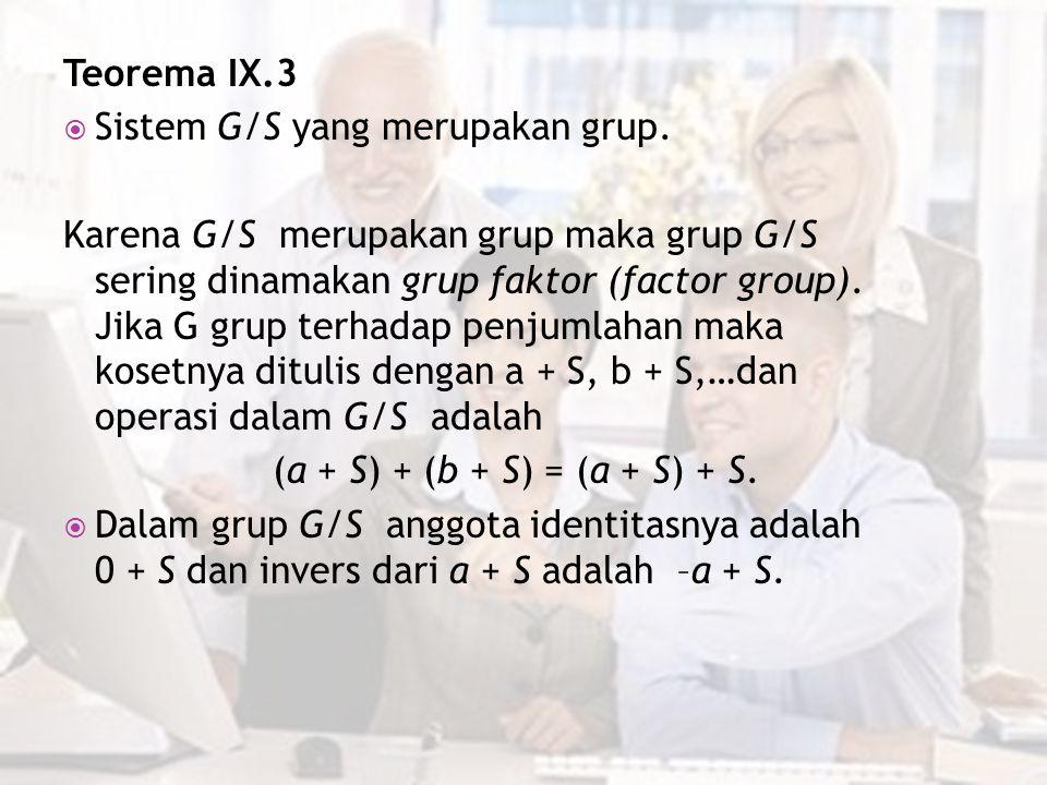 Teorema IX.3  Sistem G/S yang merupakan grup. Karena G/S merupakan grup maka grup G/S sering dinamakan grup faktor (factor group). Jika G grup terhad