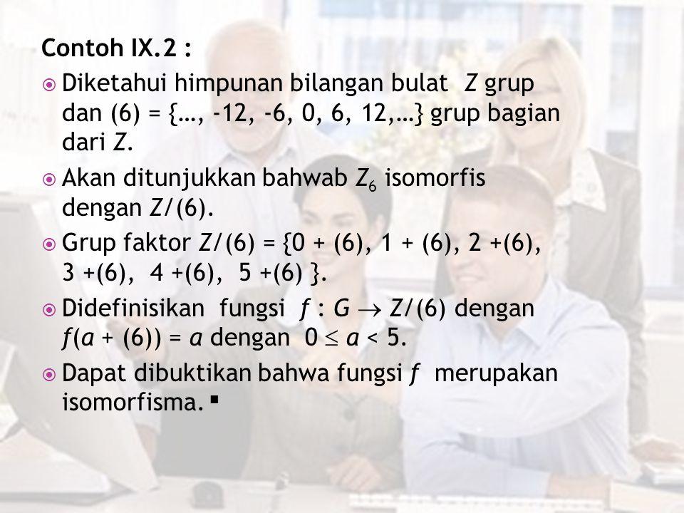 Contoh IX.2 :  Diketahui himpunan bilangan bulat Z grup dan (6) = {…, -12, -6, 0, 6, 12,…} grup bagian dari Z.  Akan ditunjukkan bahwab Z 6 isomorfi