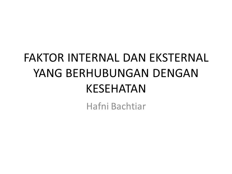 FAKTOR INTERNAL DAN EKSTERNAL YANG BERHUBUNGAN DENGAN KESEHATAN Hafni Bachtiar