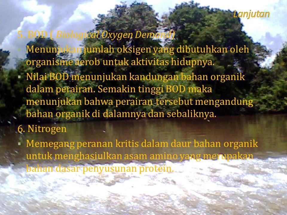 5. BOD ( Biological Oxygen Demand)  Menunjukan jumlah oksigen yang dibutuhkan oleh organisme aerob untuk aktivitas hidupnya.  Nilai BOD menunjukan k