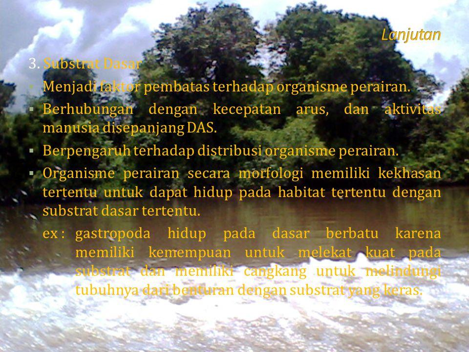 3. Substrat Dasar  Menjadi faktor pembatas terhadap organisme perairan.  Berhubungan dengan kecepatan arus, dan aktivitas manusia disepanjang DAS. 