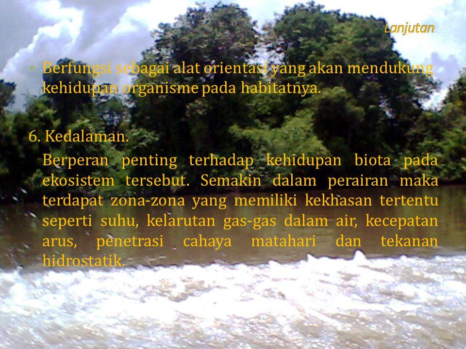 Berfungsi sebagai alat orientasi yang akan mendukung kehidupan organisme pada habitatnya. 6. Kedalaman. Berperan penting terhadap kehidupan biota pada