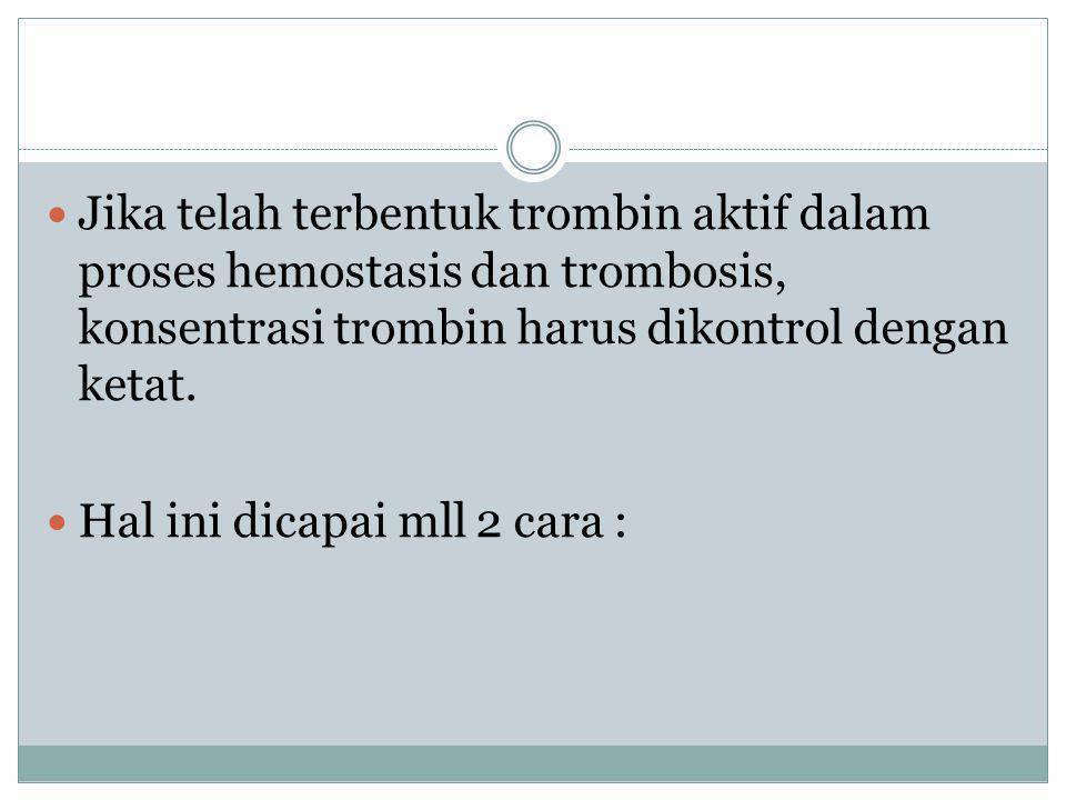 Jika telah terbentuk trombin aktif dalam proses hemostasis dan trombosis, konsentrasi trombin harus dikontrol dengan ketat. Hal ini dicapai mll 2 cara
