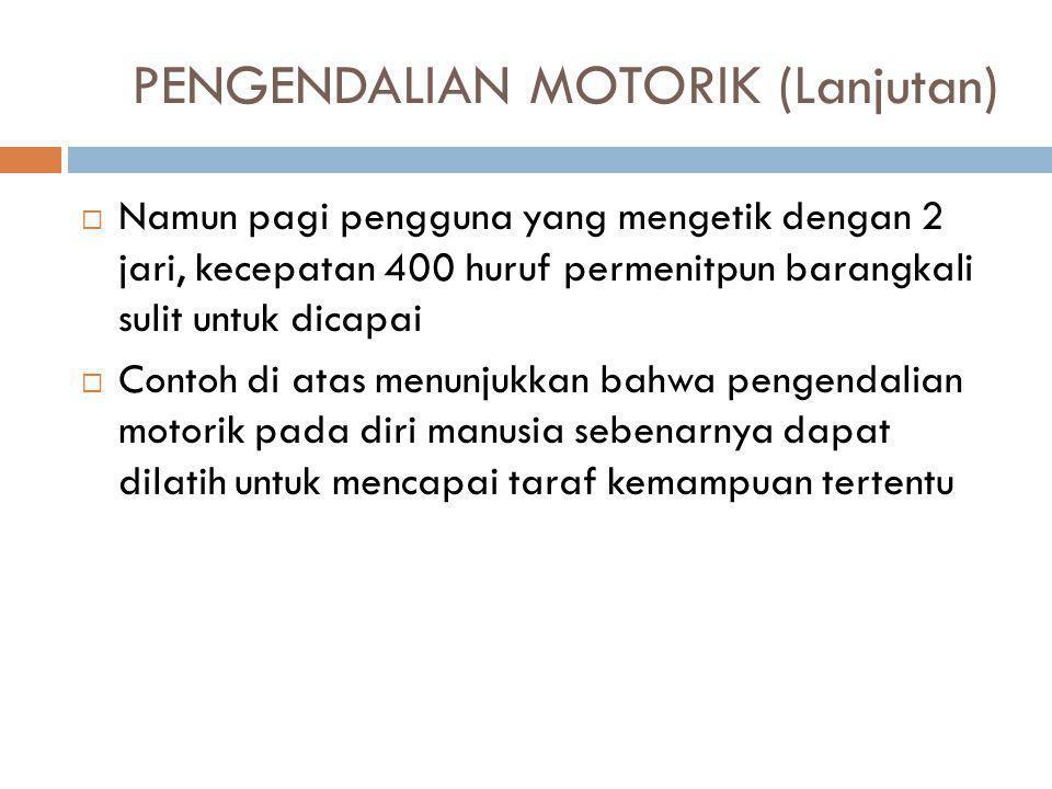 PENGENDALIAN MOTORIK (Lanjutan)  Namun pagi pengguna yang mengetik dengan 2 jari, kecepatan 400 huruf permenitpun barangkali sulit untuk dicapai  Co