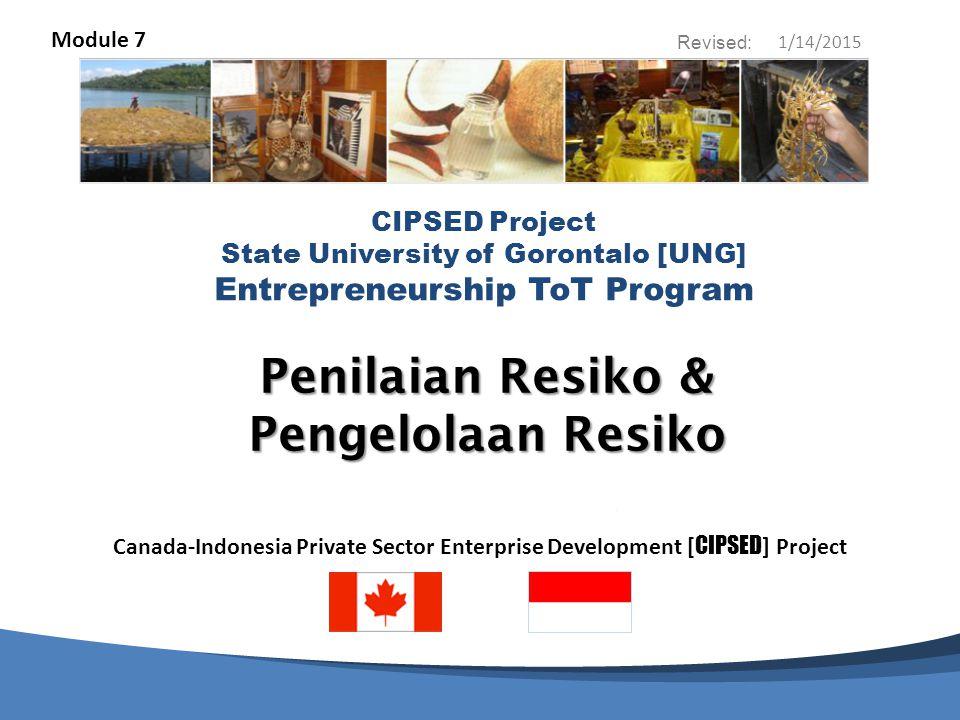 CIPSED Project & State University of Gorontalo [UNG] Entrepreneurship ToT Program Penilaian Resiko/Pengelolaan Resiko Lengkapi Lembar Kerja Penilaian Resiko dengan Kelompok Terfokus anda untuk ide usaha yang kelompok anda telah pilih sebagai rencana usaha.