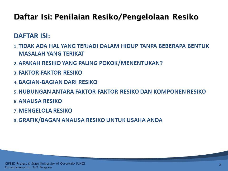 CIPSED Project & State University of Gorontalo [UNG] Entrepreneurship ToT Program Penilaian Resiko/Pengelolaan Resiko INFORMASI USAHA YANG BARU DIMULAI ATAU KEPUTUSAN EKSPANSI MEMERLUKAN ANALISA DARI BERBAGAI MACAM RESIKO YANG BERBEDA: RESIKO MARKETPLACE RESIKO PENGELOLAAN RESIKO FINANSIAL RESIKO OPERASIONAL RESIKO PRODUKSI RESIKO RESIKO LAINNYA 13 BANYAK AREA AREA RESIKO YANG POTENSIAL UNTUK DIPERTIMBANGKAN