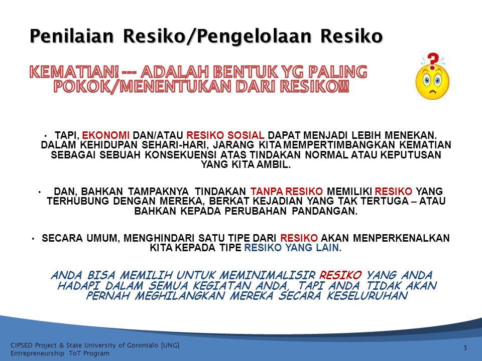 CIPSED Project & State University of Gorontalo [UNG] Entrepreneurship ToT Program Penilaian Resiko/Pengelolaan Resiko 6 Tidak hanya dapat RESIKO tidak bisa dihindari, mayoritas umumnya mencari RESIKO dalam setidaknya beberapa aspek dalam kehidupan mereka.