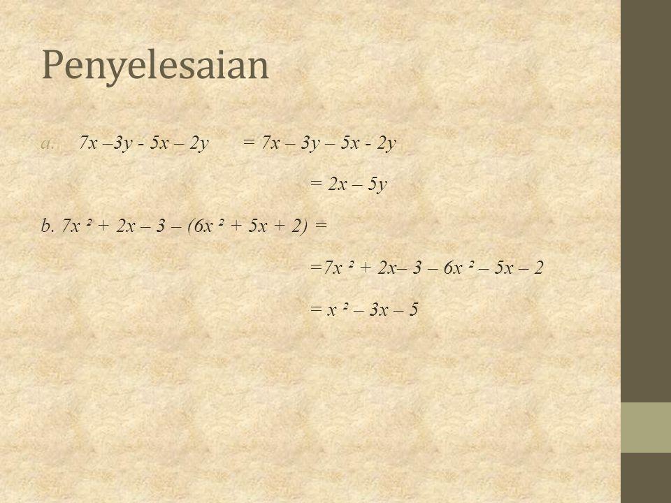Penyelesaian a.7x –3y - 5x – 2y= 7x – 3y – 5x - 2y = 2x – 5y b. 7x ² + 2x – 3 – (6x ² + 5x + 2) = =7x ² + 2x– 3 – 6x ² – 5x – 2 = x ² – 3x – 5