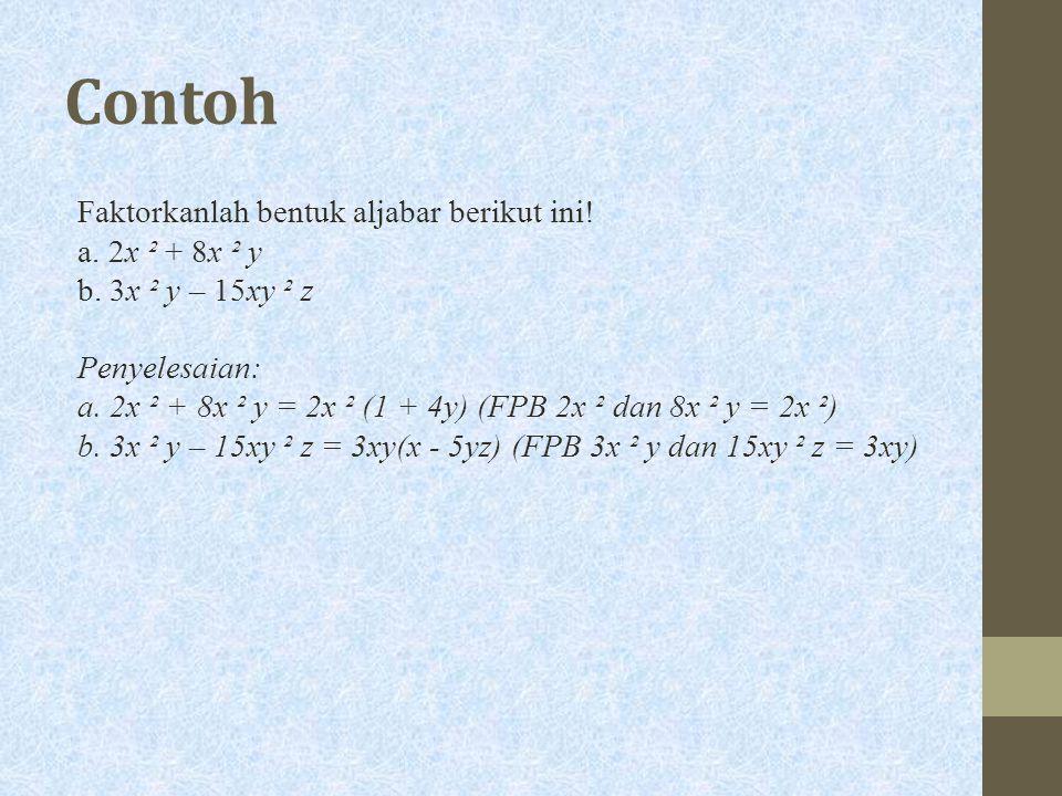 Contoh Faktorkanlah bentuk aljabar berikut ini! a. 2x ² + 8x ² y b. 3x ² y – 15xy ² z Penyelesaian: a. 2x ² + 8x ² y = 2x ² (1 + 4y) (FPB 2x ² dan 8x