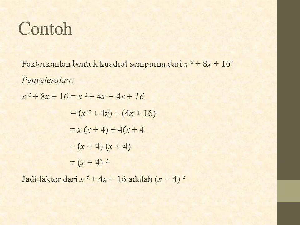 Faktorkanlah bentuk kuadrat sempurna dari x ² + 8x + 16! Penyelesaian: x ² + 8x + 16 = x ² + 4x + 4x + 16 = (x ² + 4x) + (4x + 16) = x (x + 4) + 4(x +