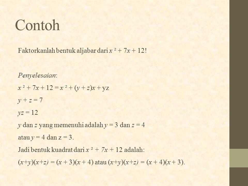 Faktorkanlah bentuk aljabar dari x ² + 7x + 12! Penyelesaian: x ² + 7x + 12 = x ² + (y + z)x + yz y + z = 7 yz = 12 y dan z yang memenuhi adalah y = 3