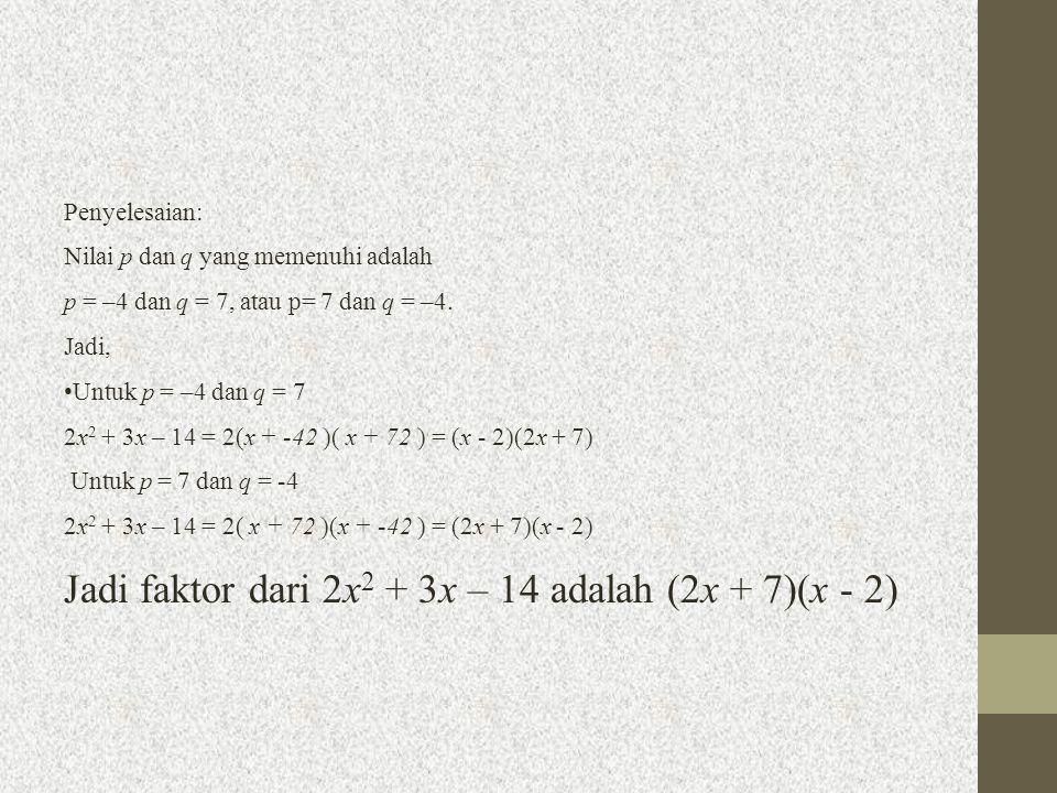 Penyelesaian: Nilai p dan q yang memenuhi adalah p = –4 dan q = 7, atau p= 7 dan q = –4. Jadi, Untuk p = –4 dan q = 7 2x 2 + 3x – 14 = 2(x + -42 )( x