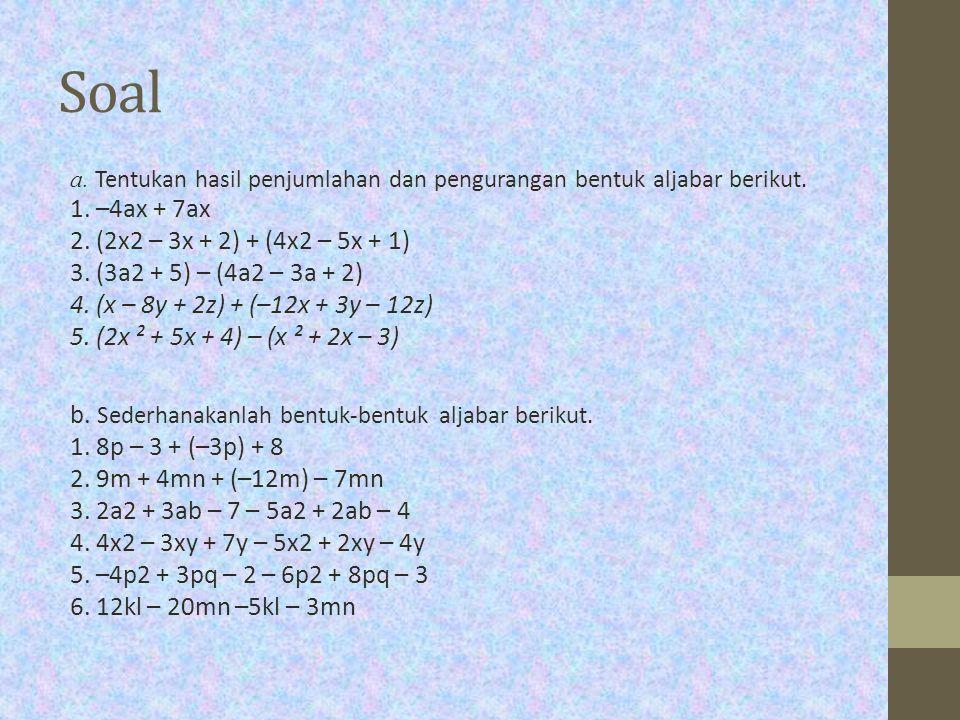 Soal a. Tentukan hasil penjumlahan dan pengurangan bentuk aljabar berikut. 1. –4ax + 7ax 2. (2x2 – 3x + 2) + (4x2 – 5x + 1) 3. (3a2 + 5) – (4a2 – 3a +