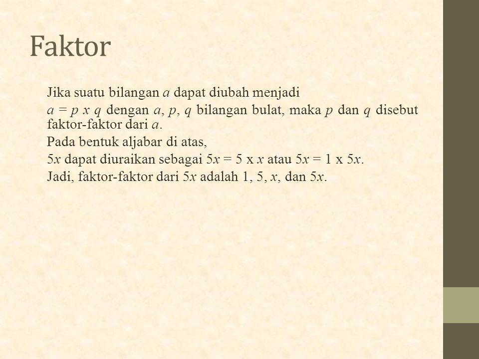 Faktor Jika suatu bilangan a dapat diubah menjadi a = p x q dengan a, p, q bilangan bulat, maka p dan q disebut faktor-faktor dari a. Pada bentuk alja