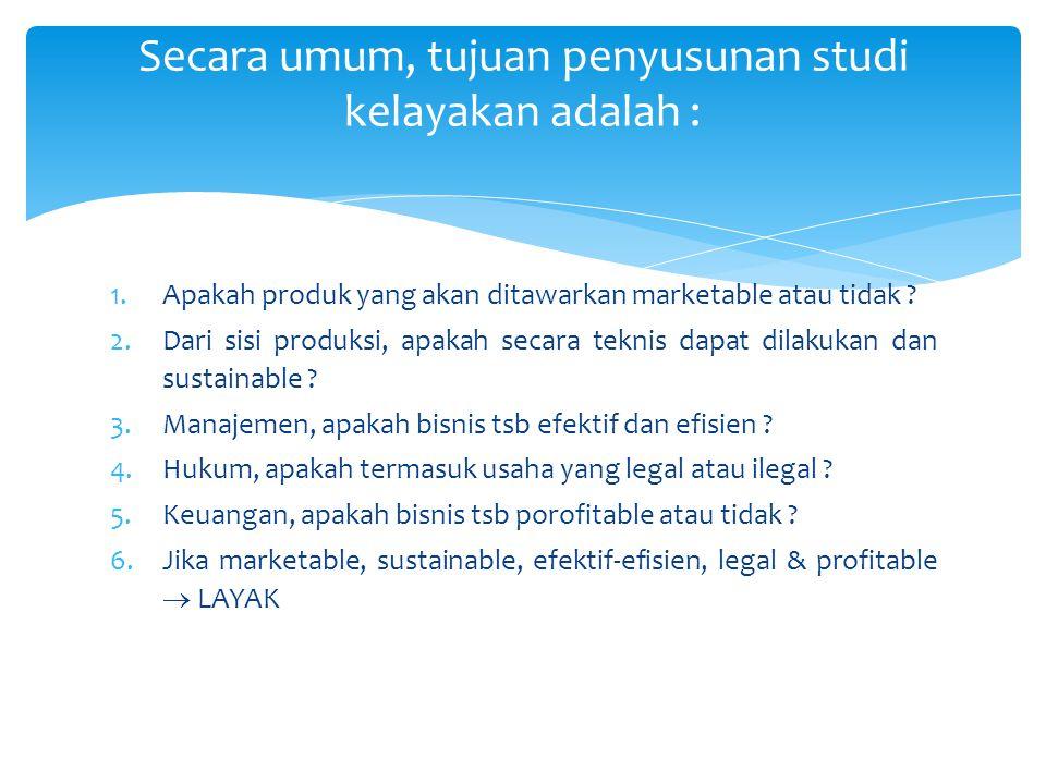 1.Apakah produk yang akan ditawarkan marketable atau tidak ? 2.Dari sisi produksi, apakah secara teknis dapat dilakukan dan sustainable ? 3.Manajemen,