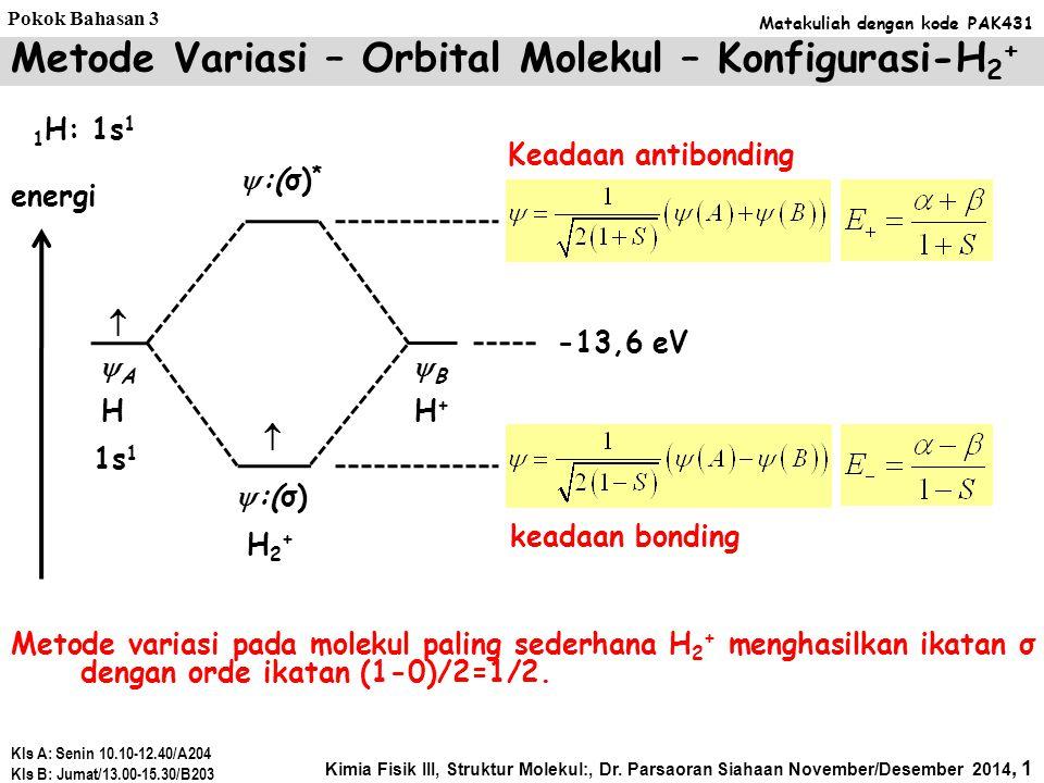 Metode Variasi – Orbital Molekul – Konfigurasi-H 2 + Metode variasi pada molekul paling sederhana H 2 + menghasilkan ikatan σ dengan orde ikatan (1-0)/2=1/2.