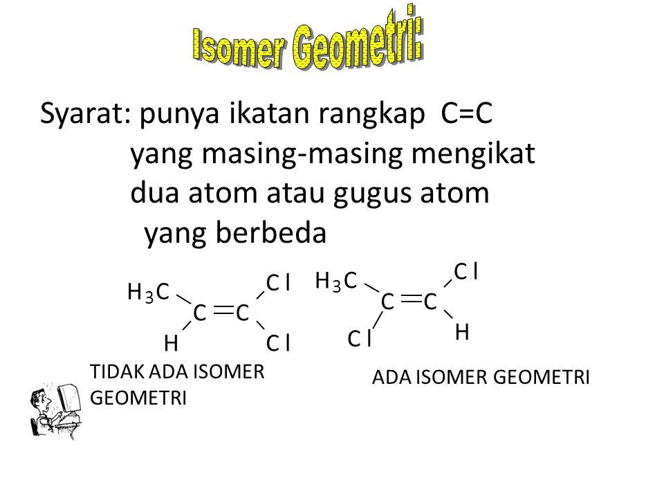 Syarat: punya ikatan rangkap C=C yang masing-masing mengikat dua atom atau gugus atom yang berbeda TIDAK ADA ISOMER GEOMETRI ADA ISOMER GEOMETRI H 3 C C H C Cl Cl H 3 C CC Cl Cl H