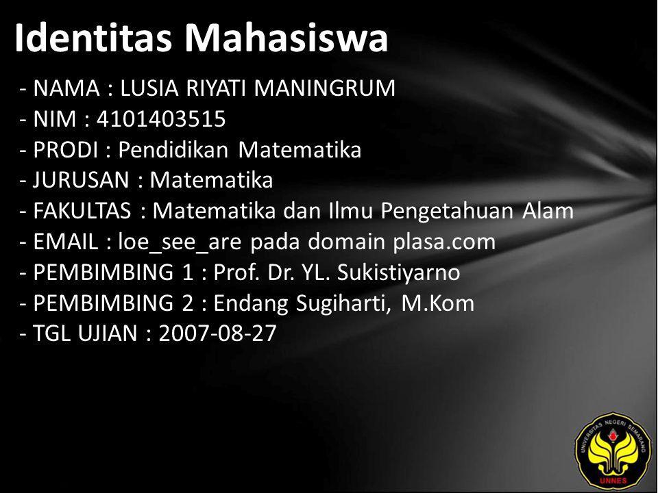 Identitas Mahasiswa - NAMA : LUSIA RIYATI MANINGRUM - NIM : 4101403515 - PRODI : Pendidikan Matematika - JURUSAN : Matematika - FAKULTAS : Matematika dan Ilmu Pengetahuan Alam - EMAIL : loe_see_are pada domain plasa.com - PEMBIMBING 1 : Prof.