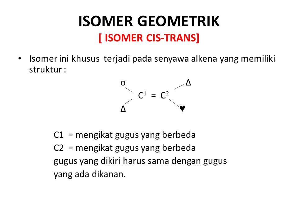 ISOMER GEOMETRIK [ ISOMER CIS-TRANS] Isomer ini khusus terjadi pada senyawa alkena yang memiliki struktur : o Δ C 1 = C 2 Δ ♥ C1 = mengikat gugus yang berbeda C2 = mengikat gugus yang berbeda gugus yang dikiri harus sama dengan gugus yang ada dikanan.