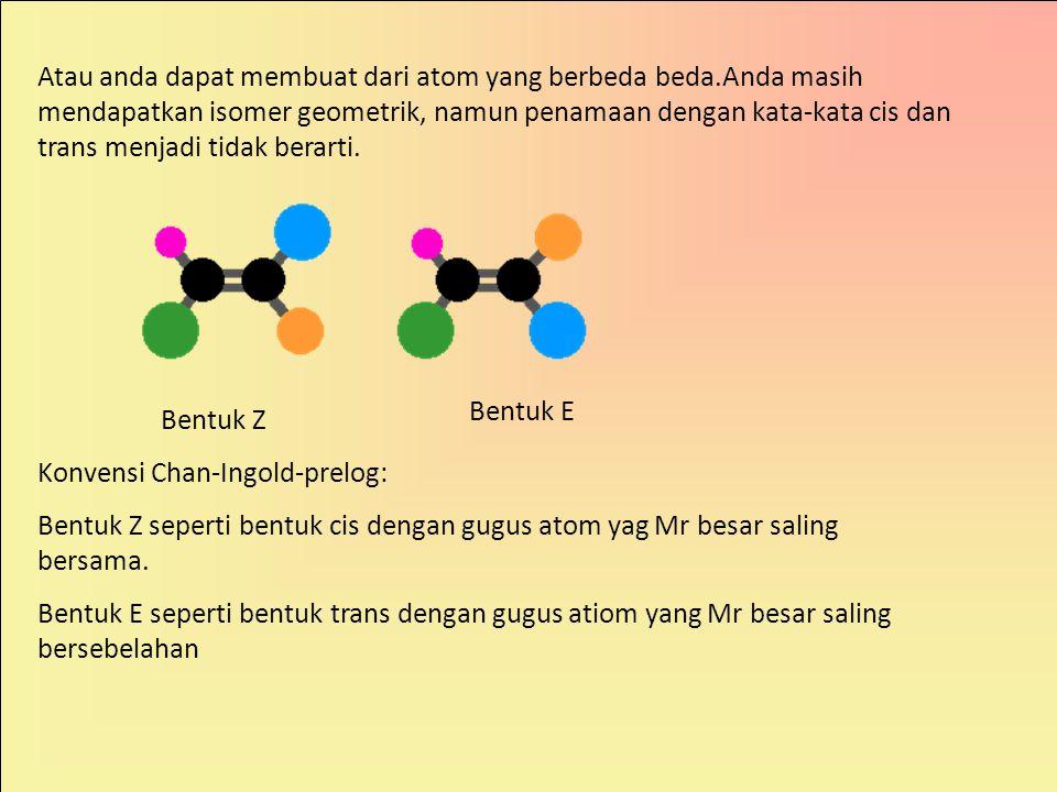 Atau anda dapat membuat dari atom yang berbeda beda.Anda masih mendapatkan isomer geometrik, namun penamaan dengan kata-kata cis dan trans menjadi tidak berarti.