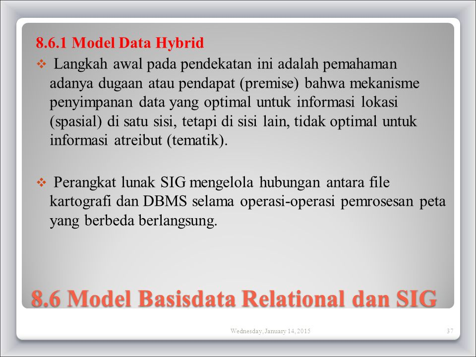 8.6 Model Basisdata Relational dan SIG 8.6.1 Model Data Hybrid  Langkah awal pada pendekatan ini adalah pemahaman adanya dugaan atau pendapat (premise) bahwa mekanisme penyimpanan data yang optimal untuk informasi lokasi (spasial) di satu sisi, tetapi di sisi lain, tidak optimal untuk informasi atreibut (tematik).