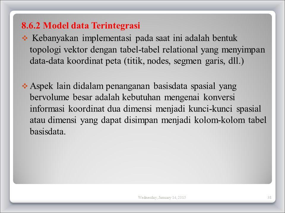 8.6.2 Model data Terintegrasi  Kebanyakan implementasi pada saat ini adalah bentuk topologi vektor dengan tabel-tabel relational yang menyimpan data-data koordinat peta (titik, nodes, segmen garis, dll.)  Aspek lain didalam penanganan basisdata spasial yang bervolume besar adalah kebutuhan mengenai konversi informasi koordinat dua dimensi menjadi kunci-kunci spasial atau dimensi yang dapat disimpan menjadi kolom-kolom tabel basisdata.