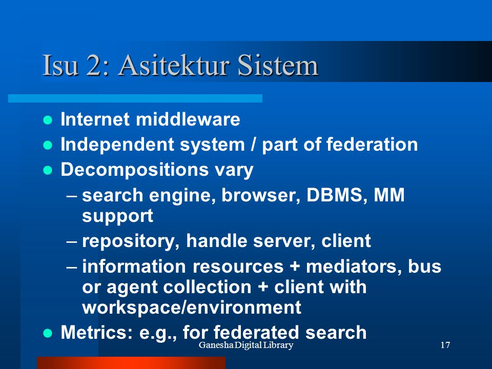 Ganesha Digital Library17 Isu 2: Asitektur Sistem Internet middleware Independent system / part of federation Decompositions vary –search engine, browser, DBMS, MM support –repository, handle server, client –information resources + mediators, bus or agent collection + client with workspace/environment Metrics: e.g., for federated search