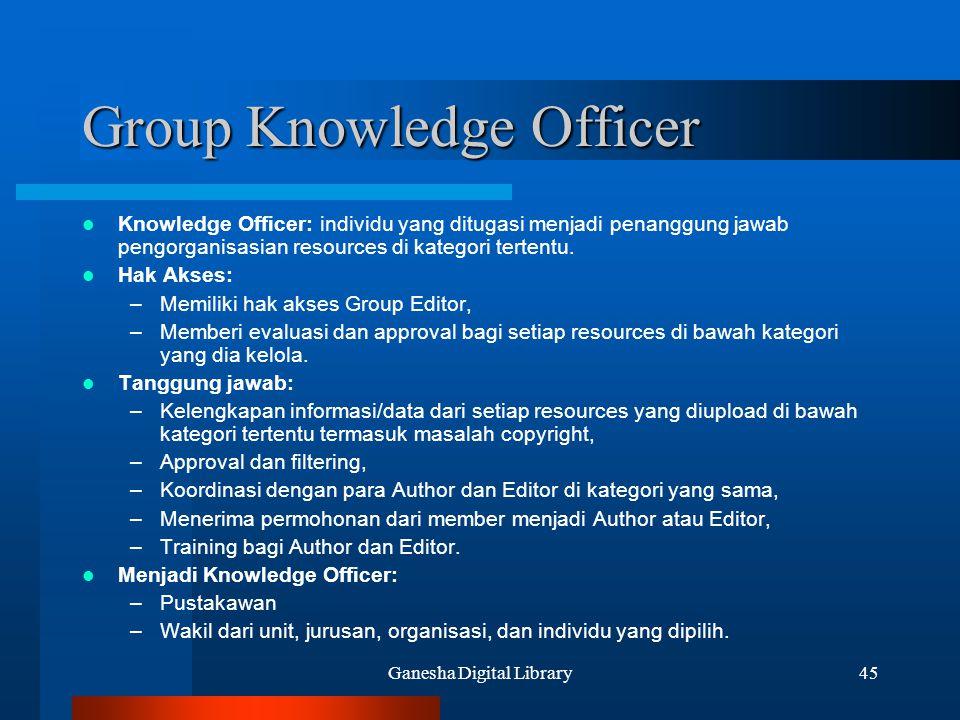 Ganesha Digital Library45 Group Knowledge Officer Knowledge Officer: individu yang ditugasi menjadi penanggung jawab pengorganisasian resources di kat