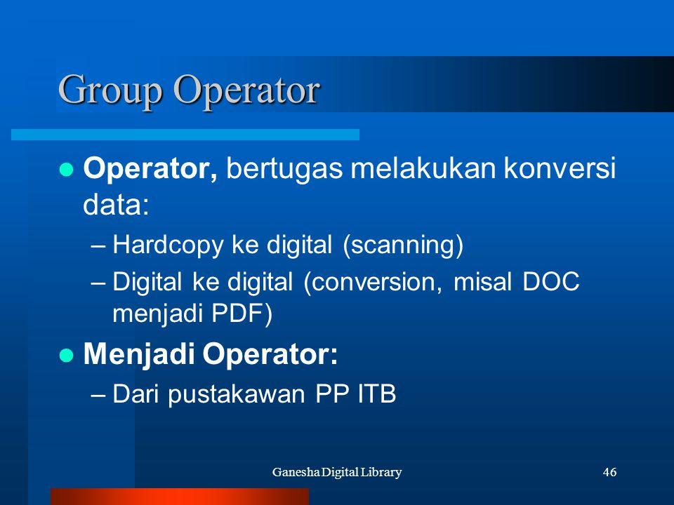 Ganesha Digital Library46 Group Operator Operator, bertugas melakukan konversi data: –Hardcopy ke digital (scanning) –Digital ke digital (conversion,