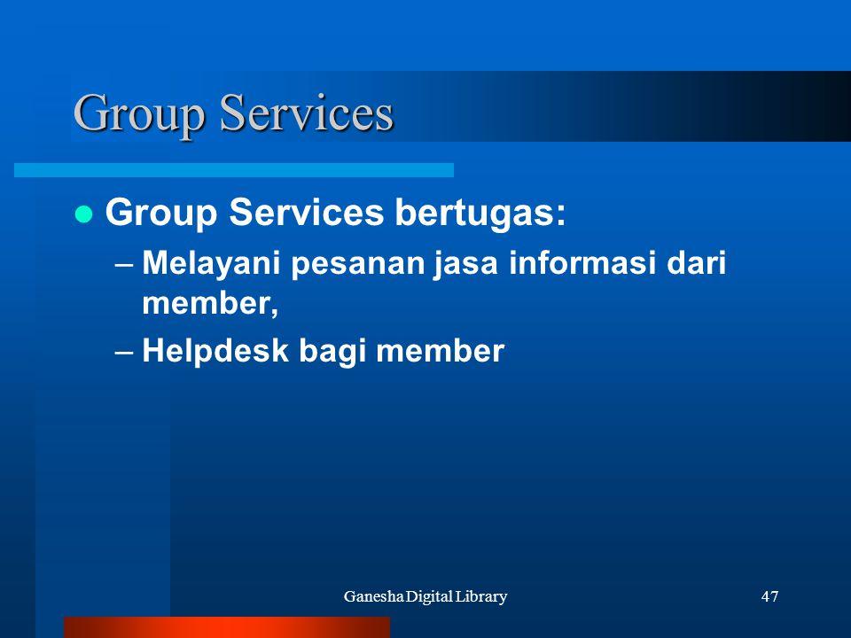 Ganesha Digital Library47 Group Services Group Services bertugas: –Melayani pesanan jasa informasi dari member, –Helpdesk bagi member