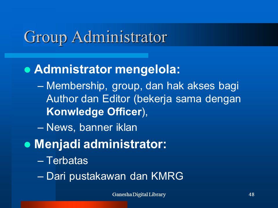Ganesha Digital Library48 Group Administrator Admnistrator mengelola: –Membership, group, dan hak akses bagi Author dan Editor (bekerja sama dengan Ko