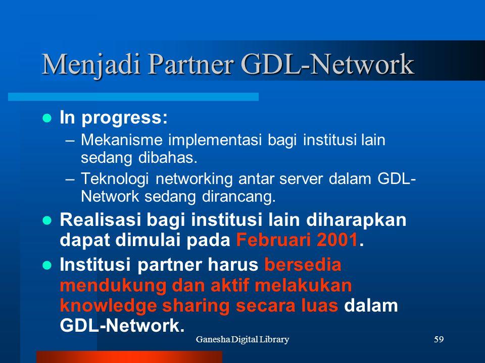 Ganesha Digital Library59 Menjadi Partner GDL-Network In progress: –Mekanisme implementasi bagi institusi lain sedang dibahas. –Teknologi networking a