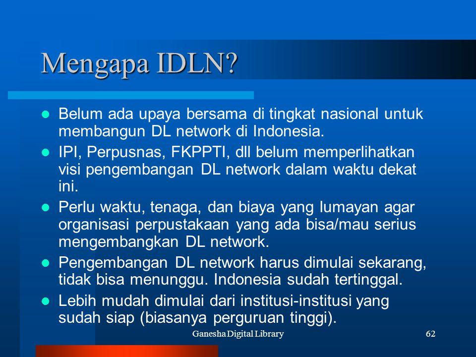 Ganesha Digital Library62 Mengapa IDLN? Belum ada upaya bersama di tingkat nasional untuk membangun DL network di Indonesia. IPI, Perpusnas, FKPPTI, d