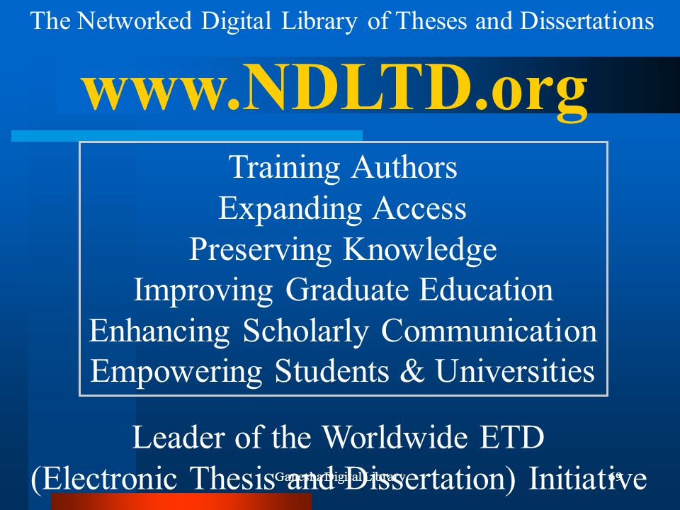 Ganesha Digital Library69 The Networked Digital Library of Theses and Dissertations www.NDLTD.org Leader of the Worldwide ETD (Electronic Thesis and Dissertation) Initiative Training Authors Expanding Access Preserving Knowledge Improving Graduate Education Enhancing Scholarly Communication Empowering Students & Universities