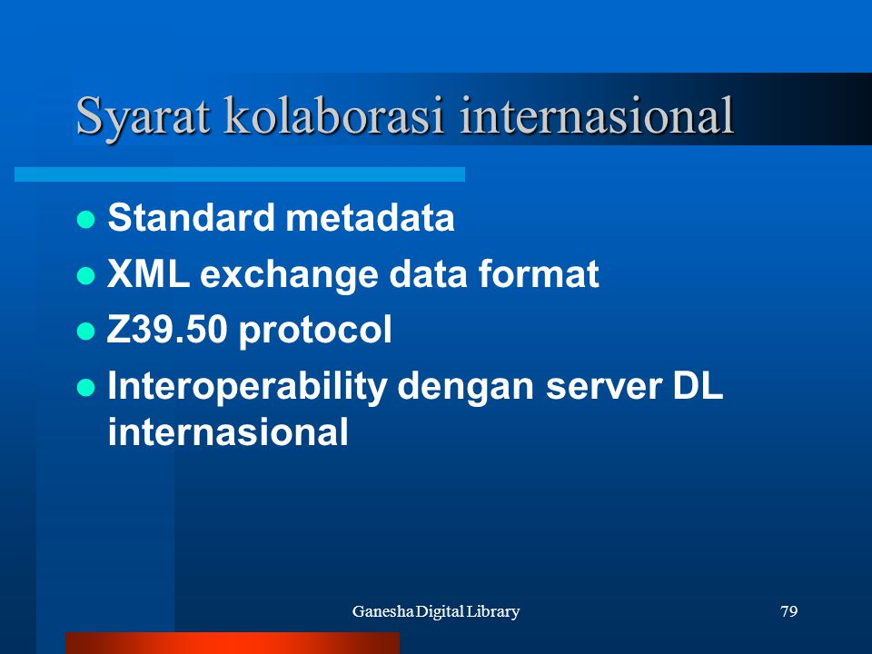 Ganesha Digital Library79 Syarat kolaborasi internasional Standard metadata XML exchange data format Z39.50 protocol Interoperability dengan server DL