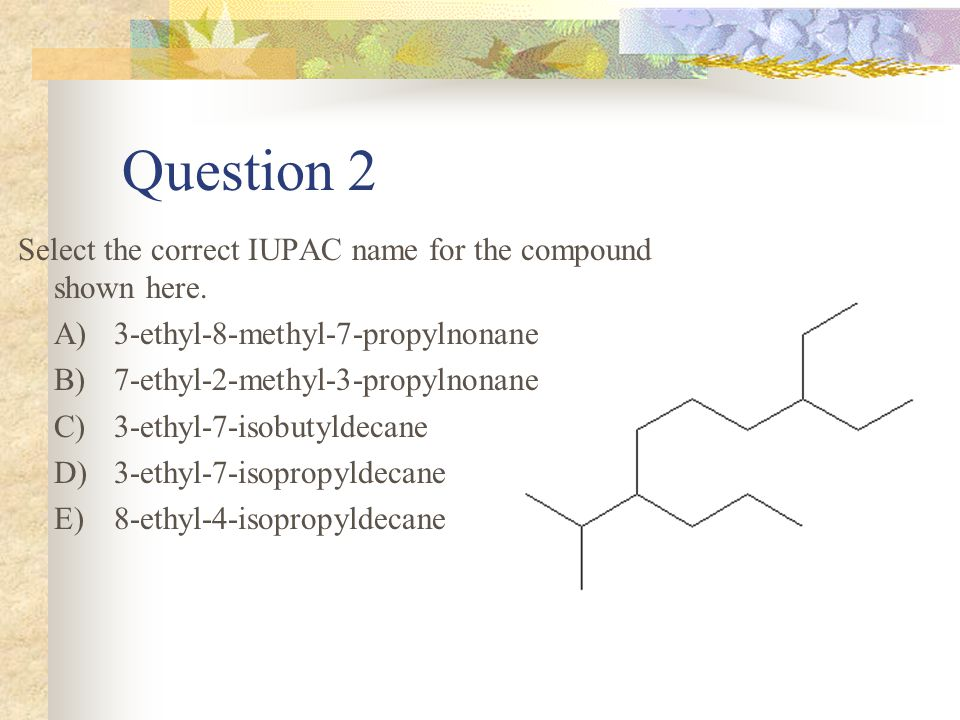 Question 1 Select the correct IUPAC name for the compound shown to the right. A)3,3-diethyl-2,2,4,4-tetramethylpentane B)3,3-dimethyl-2,2,4,4-tetramet