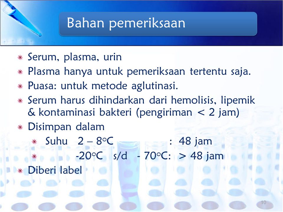 Bahan pemeriksaan Serum, plasma, urin Plasma hanya untuk pemeriksaan tertentu saja. Puasa: untuk metode aglutinasi. Serum harus dihindarkan dari hemol