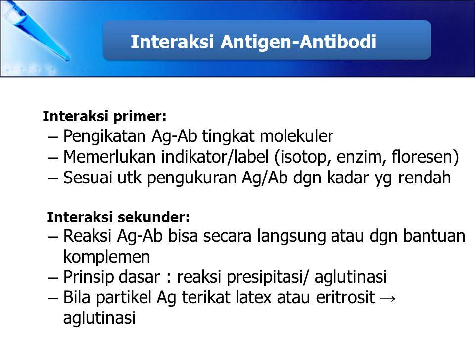 Interaksi Antigen-Antibodi Interaksi primer: – Pengikatan Ag-Ab tingkat molekuler – Memerlukan indikator/label (isotop, enzim, floresen) – Sesuai utk