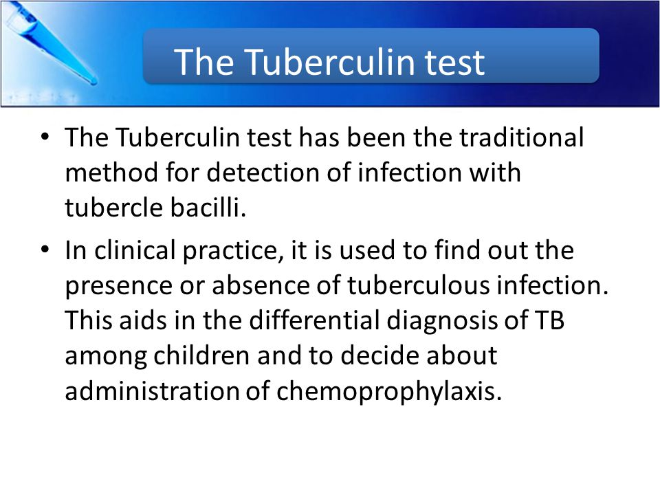 The Tuberculin test The Tuberculin test has been the traditional method for detection of infection with tubercle bacilli. In clinical practice, it is
