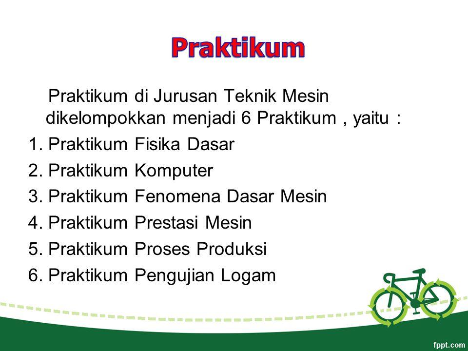 Praktikum di Jurusan Teknik Mesin dikelompokkan menjadi 6 Praktikum, yaitu : 1.