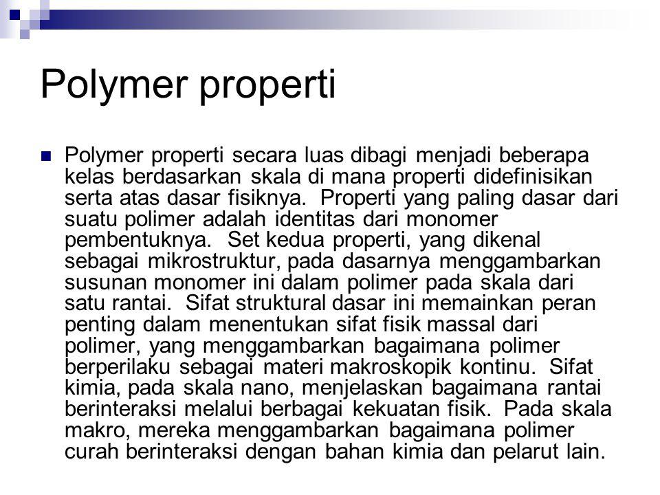 Polymer properti Polymer properti secara luas dibagi menjadi beberapa kelas berdasarkan skala di mana properti didefinisikan serta atas dasar fisiknya
